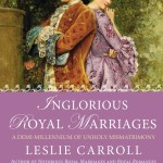 Inglorious Royal Marriages by Leslie Carroll – Blog Tour, Book Review and Giveaway #IngloriousRoyalMarriagesBlogTour
