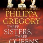Three Sisters, Three Queens by Philippa Gregory – Book Review