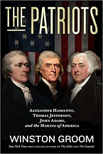 The Patriots: Alexander Hamilton, Thomas Jefferson, John Adams, and the Making of America by Winston Groom – Book Review